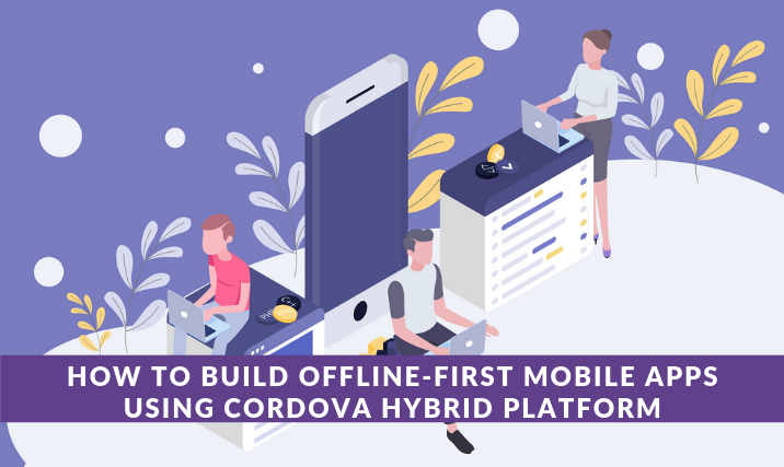 Offline-first Mobile Apps Using Cordova Hybrid Platform